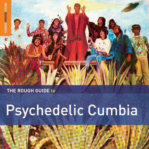 """The Rough Guide To Psychedelic Cumbia"""